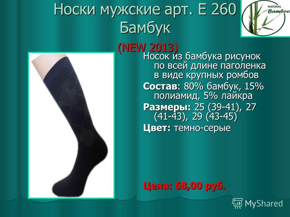 Носки мужские арт. Е 260 Бамбук (NEW 2013) Носок из бамбука рисунок по всей длине паголенка в виде крупных ромбов Состав: 80% бамбук, 15% полиамид, 5% лайкра Размеры: 25 (39-41), 27 (41-43), 29 (43-45) Цвет: темно-серые Цена: 68,00 руб.