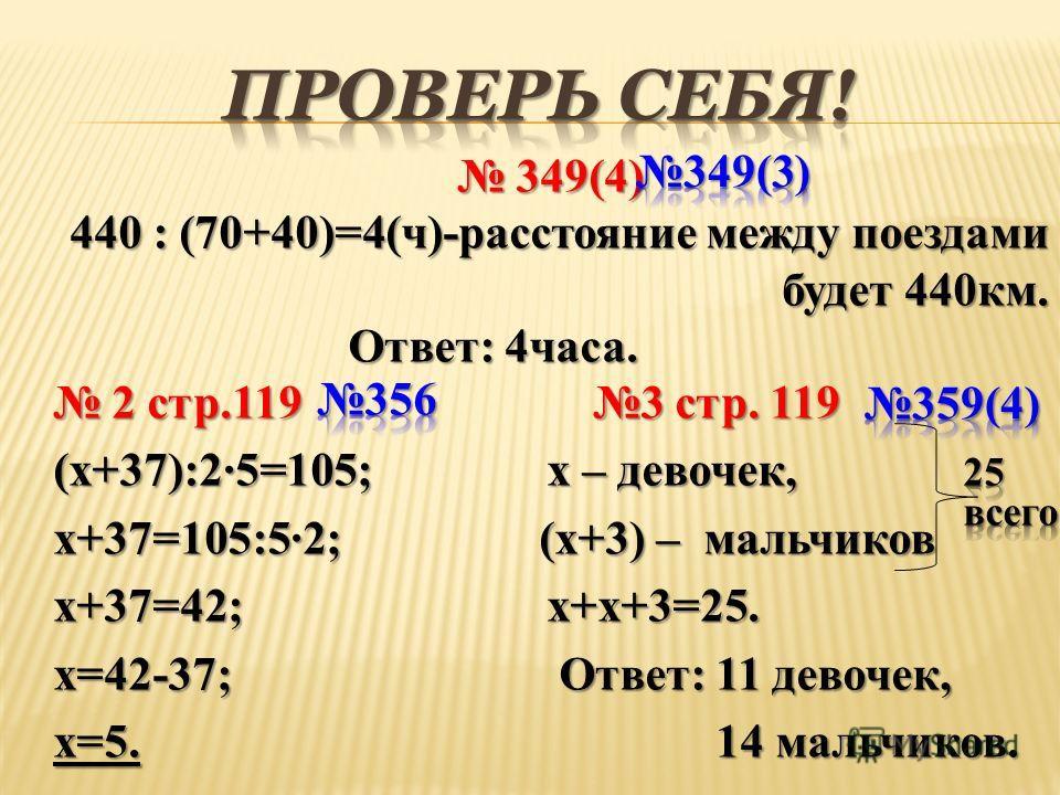 349(4) 349(4) 440 : (70+40)=4(ч)-расстояние между поездами будет 440км. Ответ: 4часа. Ответ: 4часа. 2 стр.119 3 стр. 119 2 стр.119 3 стр. 119 (x+37):2·5=105; x – девочек, x+37=105:5·2; (x+3) – мальчиков x+37=42; x+x+3=25. x=42-37; Ответ: 11 девочек,