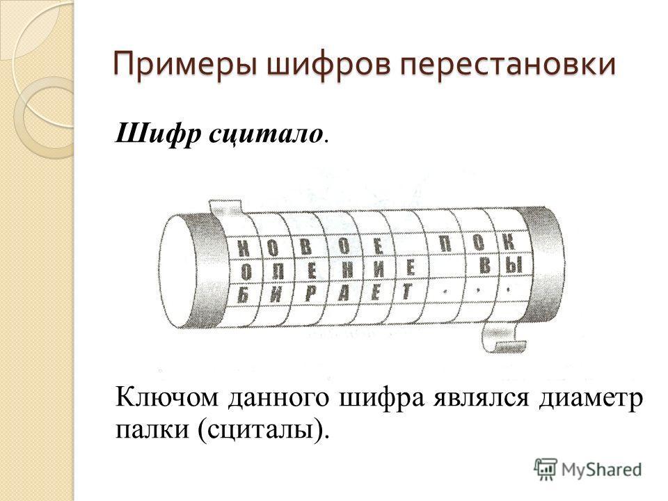 Примеры шифров перестановки Шифр сцитало. Ключом данного шифра являлся диаметр палки (сциталы).