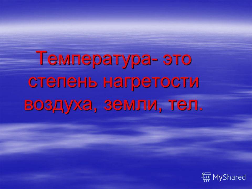 Температура- это степень нагретости воздуха, земли, тел.