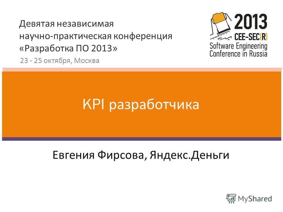 Девятая независимая научно-практическая конференция «Разработка ПО 2013» 23 - 25 октября, Москва Евгения Фирсова, Яндекс.Деньги KPI разработчика