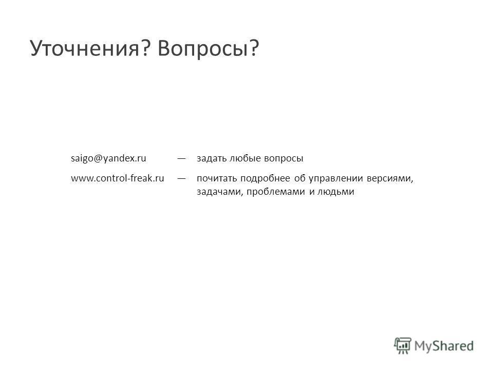Уточнения ? Вопросы ? saigo@yandex.ru задать любые вопросы www.control-freak.ru почитать подробнее об управлении версиями, задачами, проблемами и людьми
