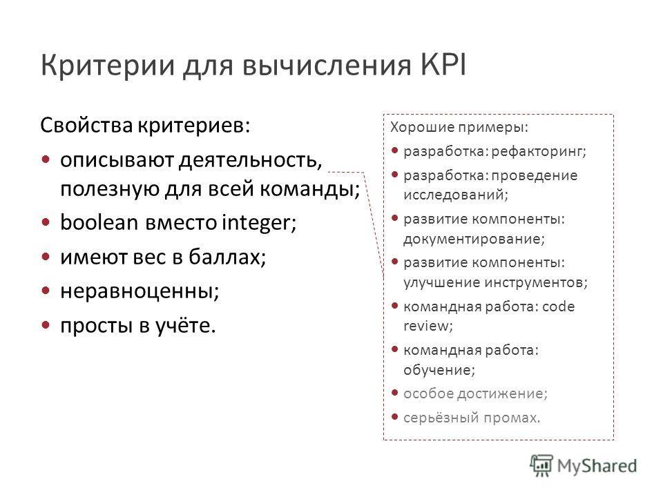 Критерии для вычисления KPI Свойства критериев: описывают деятельность, полезную для всей команды; boolean вместо integer; имеют вес в баллах; неравноценны; просты в учёте. Хорошие примеры: разработка: рефакторинг; разработка: проведение исследований