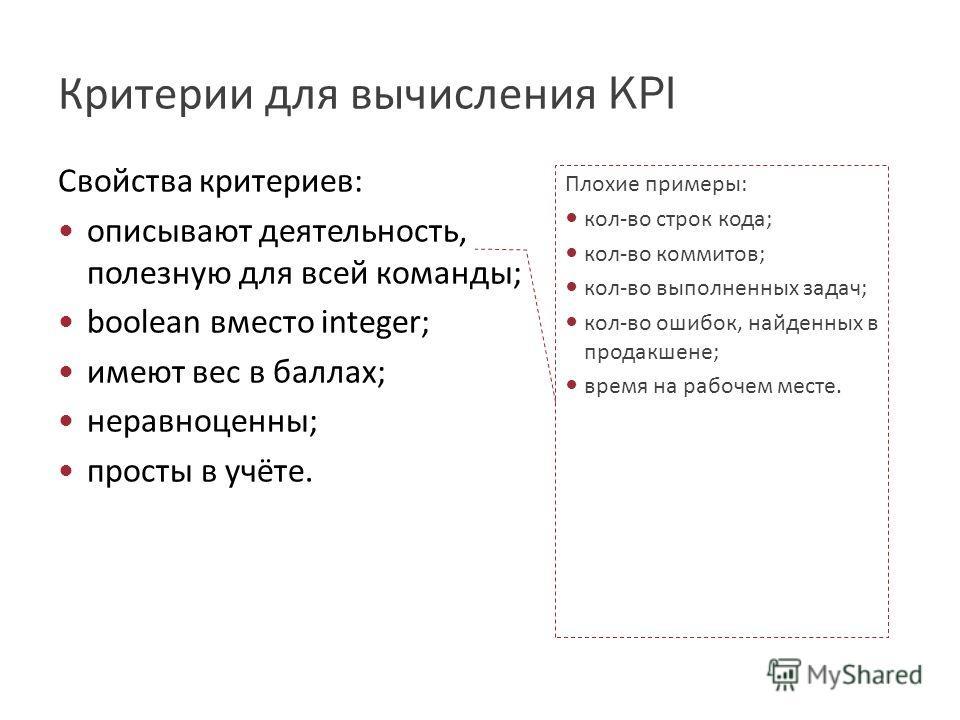 Критерии для вычисления KPI Свойства критериев: описывают деятельность, полезную для всей команды; boolean вместо integer; имеют вес в баллах; неравноценны; просты в учёте. Плохие примеры: кол-во строк кода; кол-во коммитов; кол-во выполненных задач;