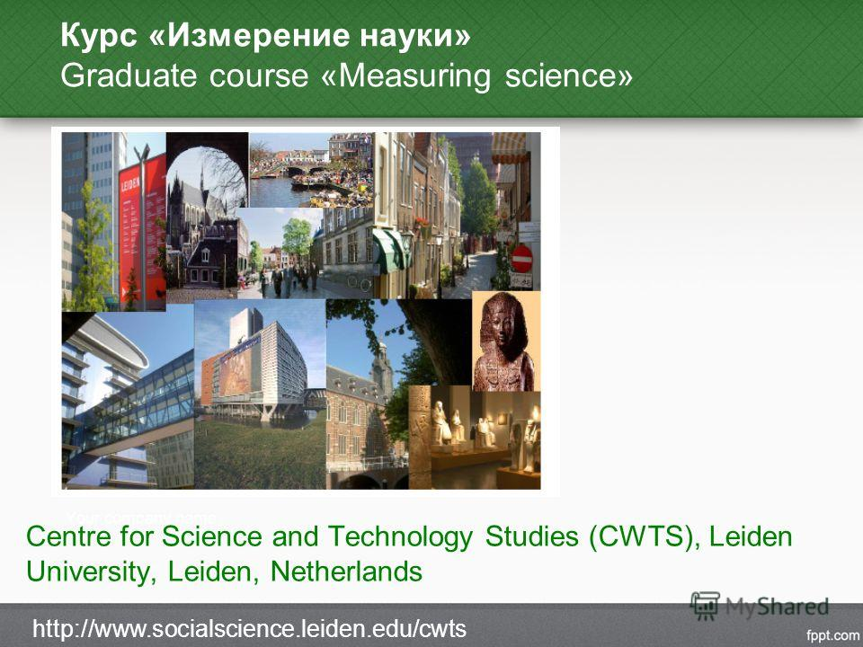 Курс «Измерение науки» Graduate course «Measuring science» Centre for Science and Technology Studies (CWTS), Leiden University, Leiden, Netherlands http://www.socialscience.leiden.edu/cwts