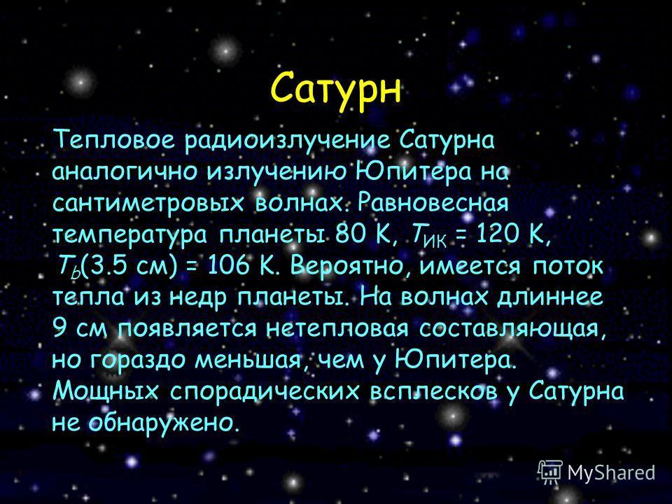 Сатурн Тепловое радиоизлучение Сатурна аналогично излучению Юпитера на сантиметровых волнах. Равновесная температура планеты 80 K, T ИК = 120 K, T b (3.5 см) = 106 K. Вероятно, имеется поток тепла из недр планеты. На волнах длиннее 9 см появляется не