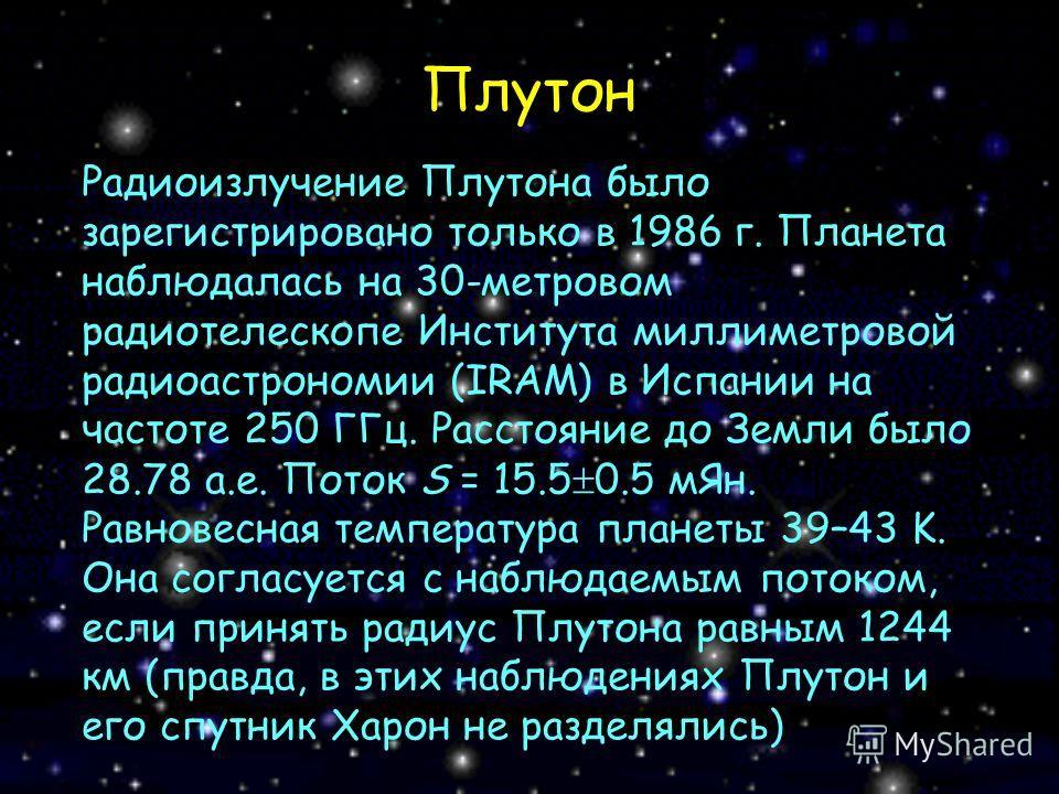 Плутон Радиоизлучение Плутона было зарегистрировано только в 1986 г. Планета наблюдалась на 30-метровом радиотелескопе Института миллиметровой радиоастрономии (IRAM) в Испании на частоте 250 ГГц. Расстояние до Земли было 28.78 а.е. Поток S = 15.5 0.5