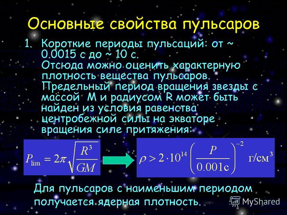 Основные свойства пульсаров 1.Короткие периоды пульсаций: от ~ 0.0015 с до ~ 10 c. Отсюда можно оценить характерную плотность вещества пульсаров. Предельный период вращения звезды с массой M и радиусом R может быть найден из условия равенства центроб
