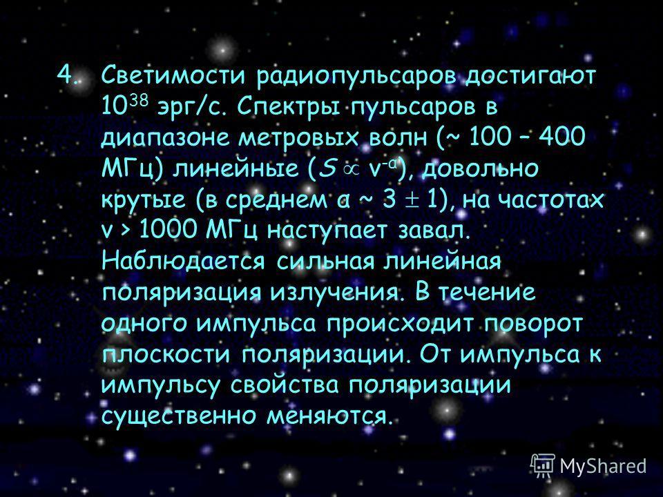 4.Светимости радиопульсаров достигают 10 38 эрг/с. Спектры пульсаров в диапазоне метровых волн (~ 100 – 400 МГц) линейные (S ν -α ), довольно крутые (в среднем α ~ 3 1), на частотах ν > 1000 МГц наступает завал. Наблюдается сильная линейная поляризац
