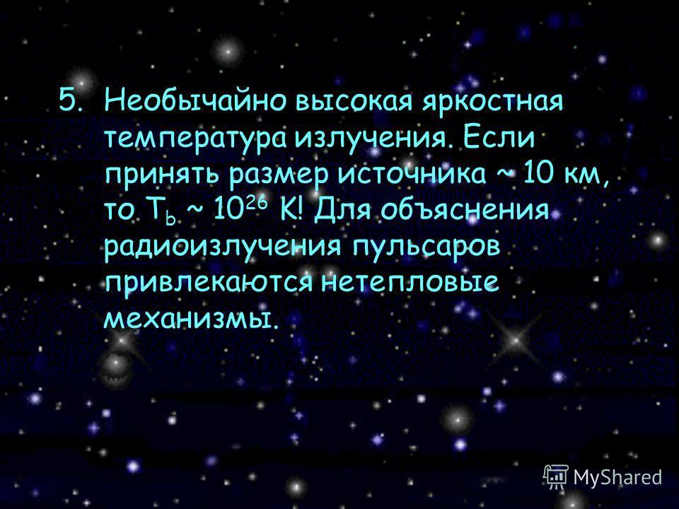 5.Необычайно высокая яркостная температура излучения. Если принять размер источника ~ 10 км, то T b ~ 10 26 K! Для объяснения радиоизлучения пульсаров привлекаются нетепловые механизмы.
