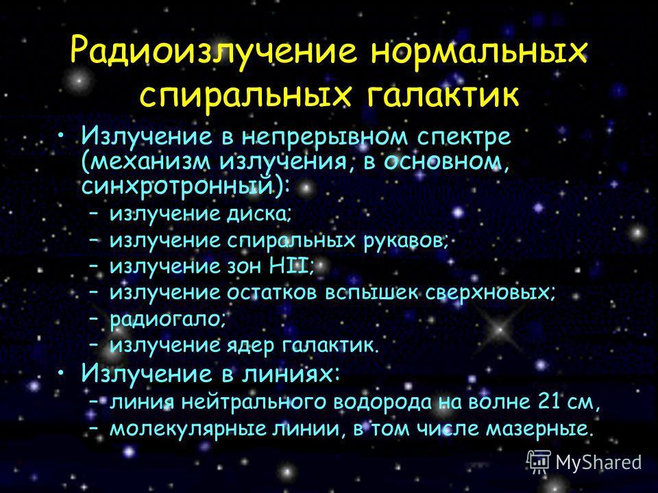 Радиоизлучение нормальных спиральных галактик Излучение в непрерывном спектре (механизм излучения, в основном, синхротронный): –излучение диска; –излучение спиральных рукавов; –излучение зон HII; –излучение остатков вспышек сверхновых; –радиогало; –и