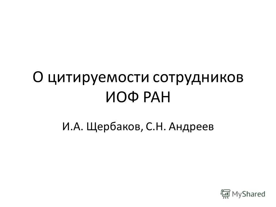 О цитируемости сотрудников ИОФ РАН И.А. Щербаков, С.Н. Андреев