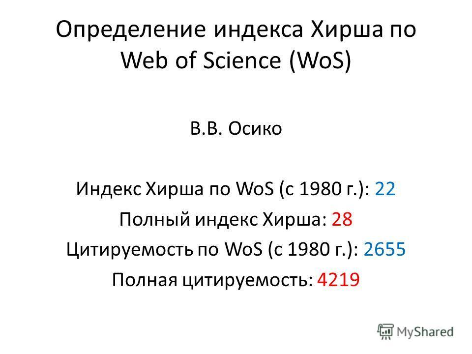 Определение индекса Хирша по Web of Science (WoS) В.В. Осико Индекс Хирша по WoS (c 1980 г.): 22 Полный индекс Хирша: 28 Цитируемость по WoS (c 1980 г.): 2655 Полная цитируемость: 4219