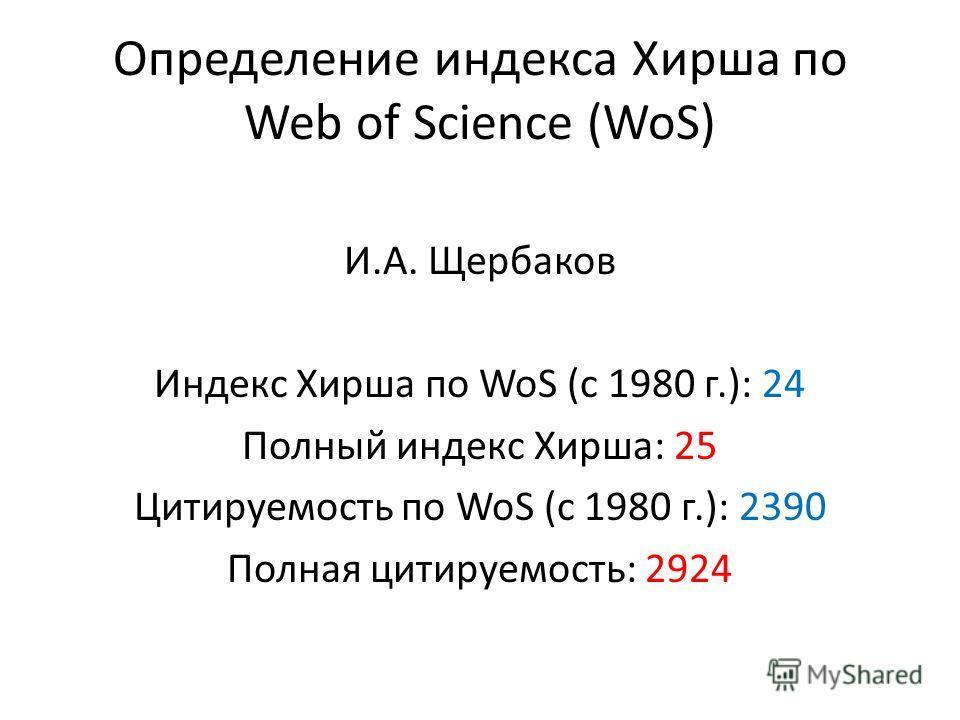 Определение индекса Хирша по Web of Science (WoS) И.А. Щербаков Индекс Хирша по WoS (c 1980 г.): 24 Полный индекс Хирша: 25 Цитируемость по WoS (c 1980 г.): 2390 Полная цитируемость: 2924