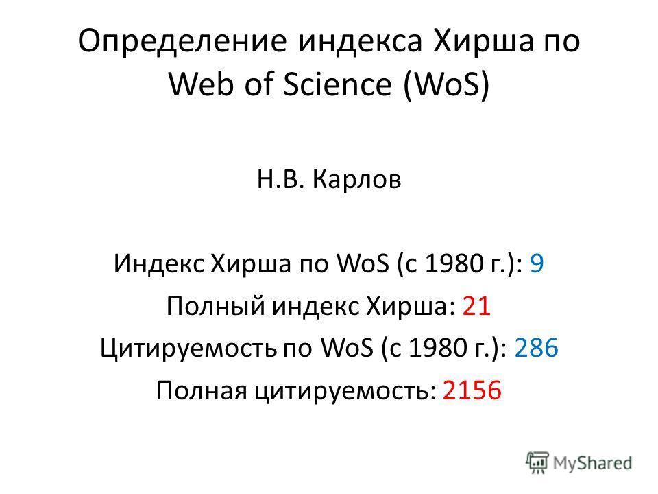 Определение индекса Хирша по Web of Science (WoS) Н.В. Карлов Индекс Хирша по WoS (c 1980 г.): 9 Полный индекс Хирша: 21 Цитируемость по WoS (c 1980 г.): 286 Полная цитируемость: 2156