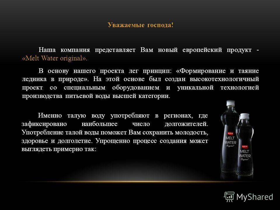Уважаемые господа! Наша компания представляет Вам новый европейский продукт - «Melt Water original». В основу нашего проекта лег принцип: «Формирование и таяние ледника в природе». На этой основе был создан высокотехнологичный проект со специальным о