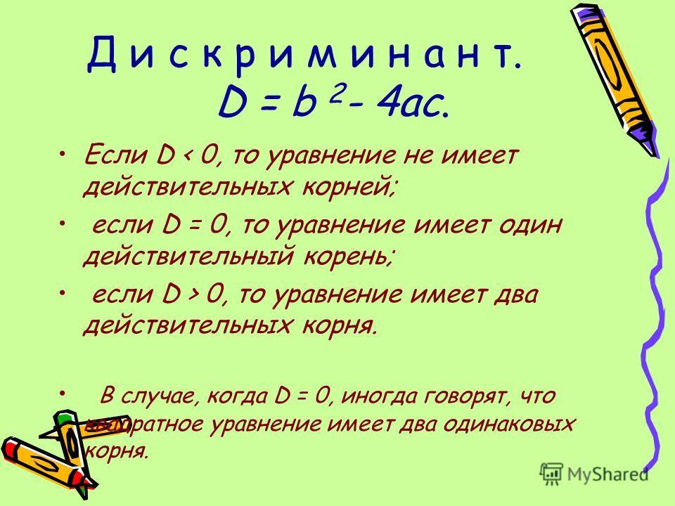 Д и с к р и м и н а н т. D = b 2 - 4ac. Если D < 0, то уравнение не имеет действительных корней; если D = 0, то уравнение имеет один действительный корень; если D > 0, то уравнение имеет два действительных корня. В случае, когда D = 0, иногда говорят
