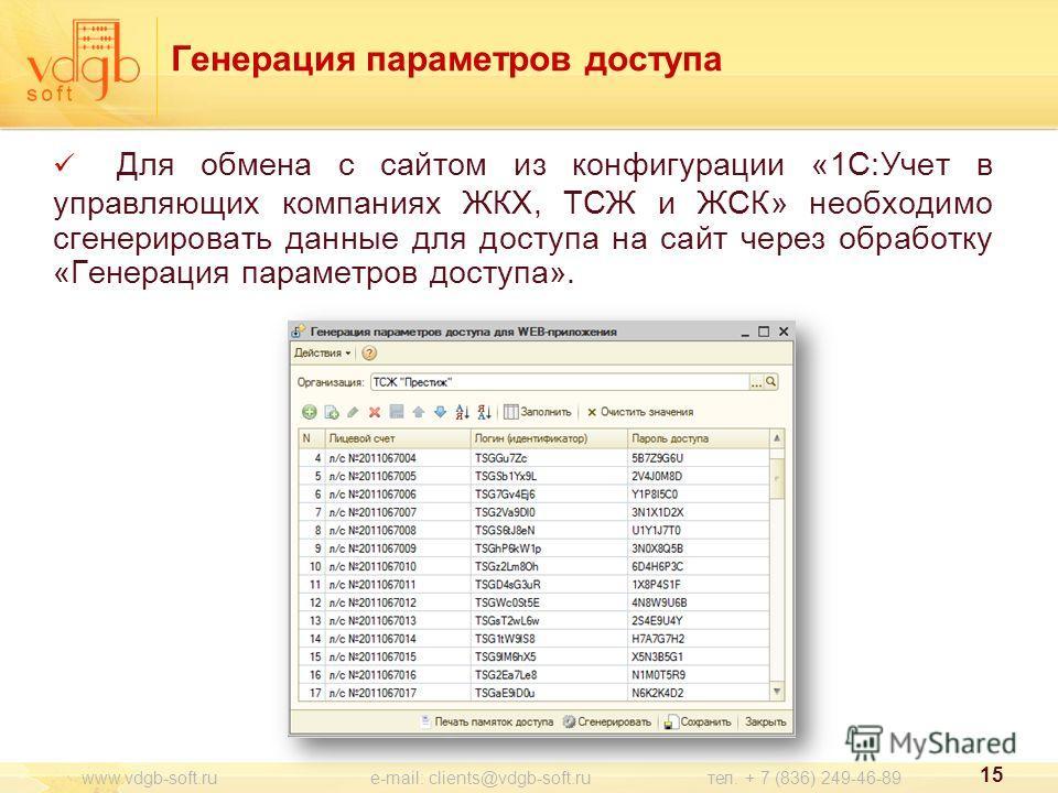 Для обмена с сайтом из конфигурации «1С:Учет в управляющих компаниях ЖКХ, ТСЖ и ЖСК» необходимо сгенерировать данные для доступа на сайт через обработку «Генерация параметров доступа». Генерация параметров доступа 15 www.vdgb-soft.ru e-mail: clients@