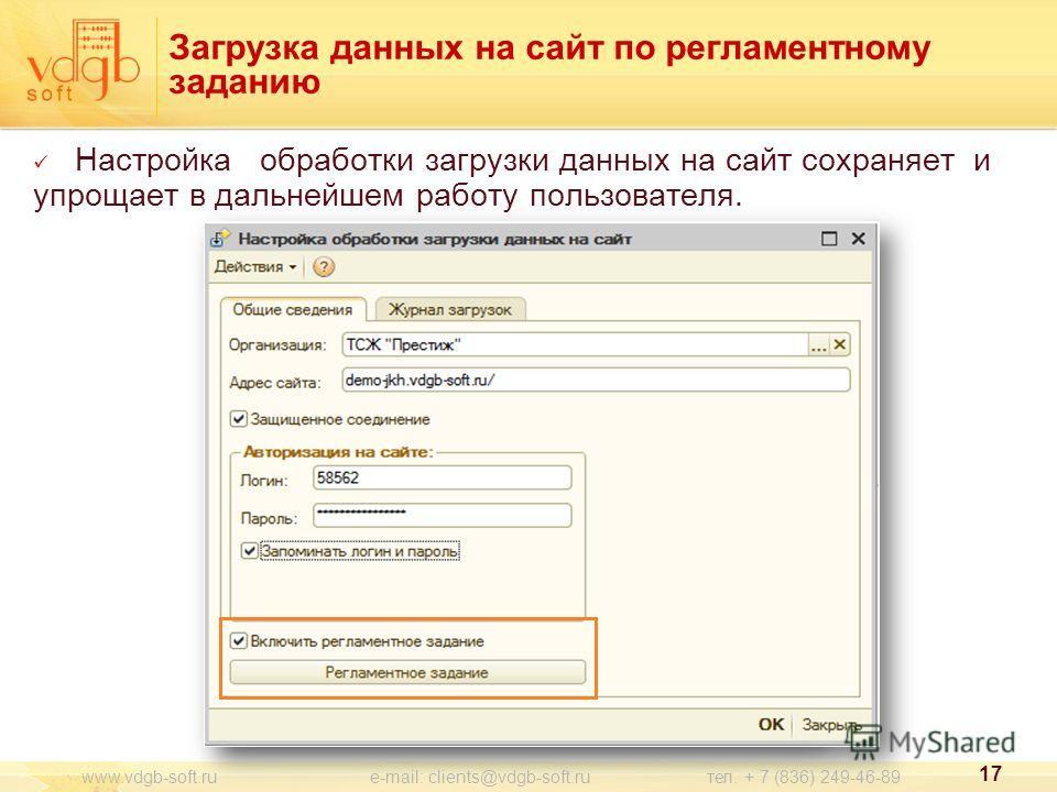 Настройка обработки загрузки данных на сайт сохраняет и упрощает в дальнейшем работу пользователя. Загрузка данных на сайт по регламентному заданию 17 www.vdgb-soft.ru e-mail: clients@vdgb-soft.ru тел. + 7 (836) 249-46-89
