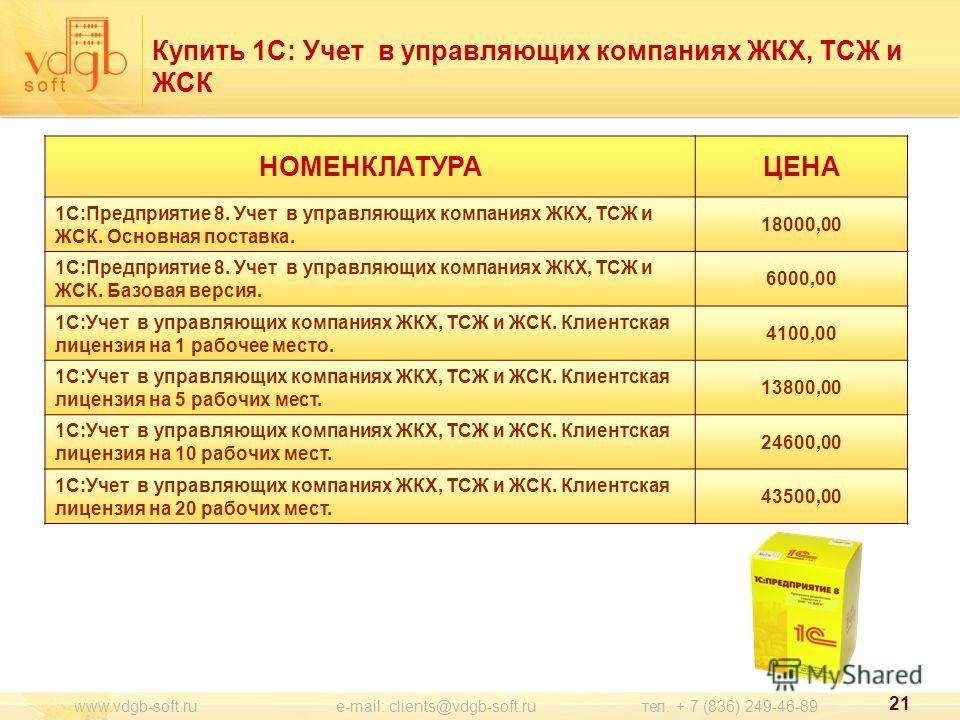 21 www.vdgb-soft.ru e-mail: clients@vdgb-soft.ru тел. + 7 (836) 249-46-89 НОМЕНКЛАТУРАЦЕНА 1С:Предприятие 8. Учет в управляющих компаниях ЖКХ, ТСЖ и ЖСК. Основная поставка. 18000,00 1С:Предприятие 8. Учет в управляющих компаниях ЖКХ, ТСЖ и ЖСК. Базов