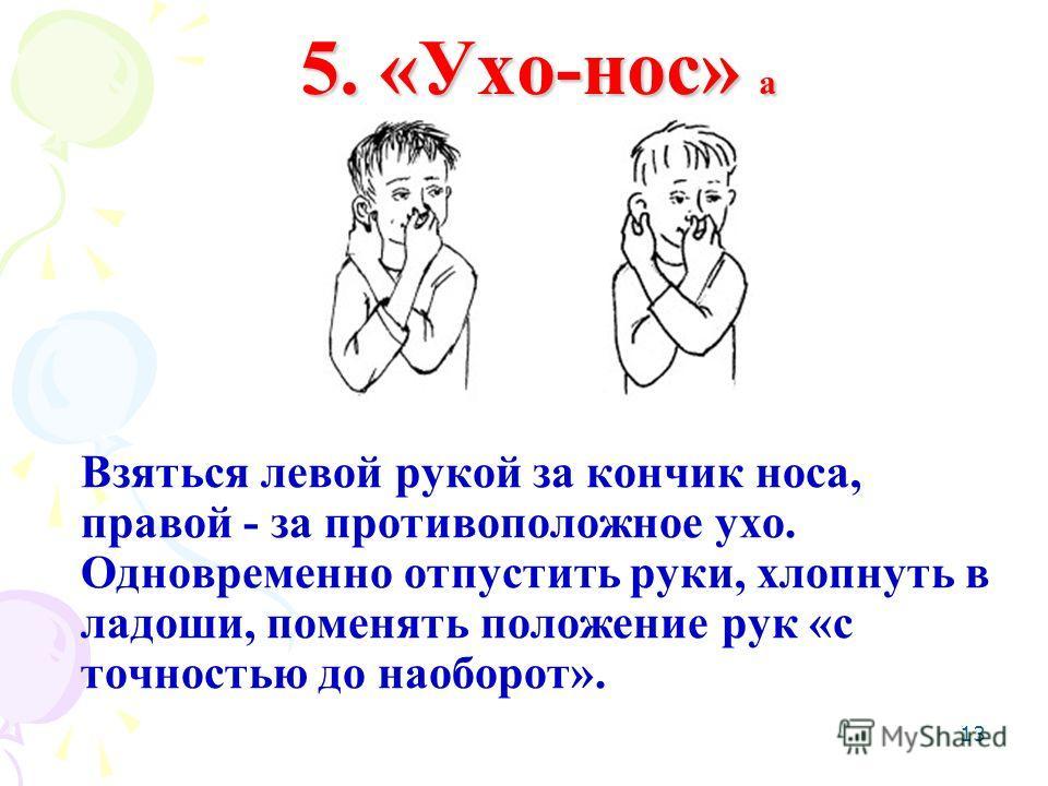 13 5. «Ухо-нос» а Взяться левой рукой за кончик носа, правой - за противоположное ухо. Одновременно отпустить руки, хлопнуть в ладоши, поменять положение рук «с точностью до наоборот».