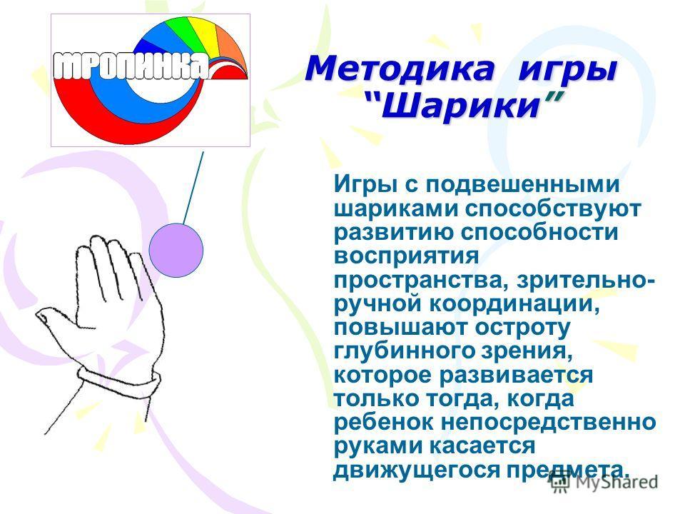 Методика игры Шарики Игры с подвешенными шариками способствуют развитию способности восприятия пространства, зрительно- ручной координации, повышают остроту глубинного зрения, которое развивается только тогда, когда ребенок непосредственно руками кас