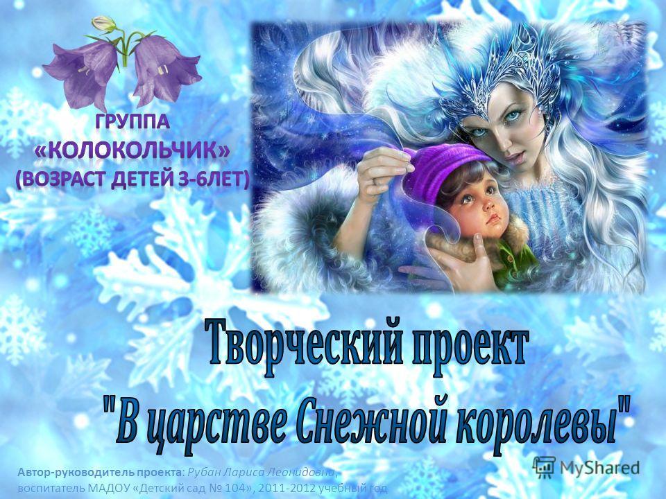 Автор-руководитель проекта: Рубан Лариса Леонидовна, воспитатель МАДОУ «Детский сад 104», 2011-2012 учебный год