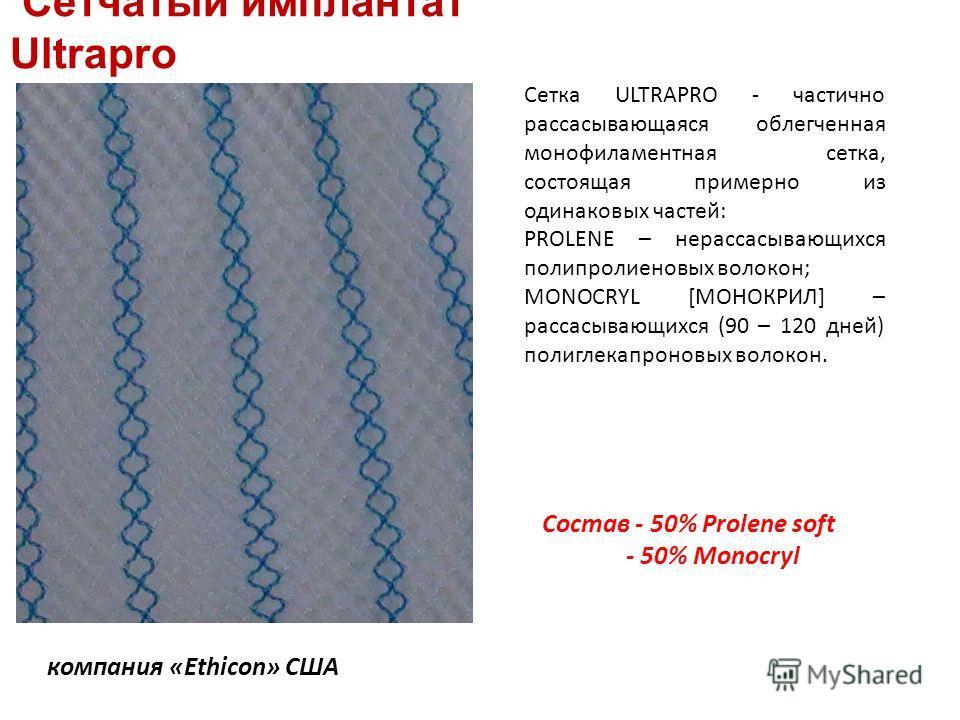 Сетчатый имплантат Ultrapro компания «Ethicon» США Сетка ULTRAPRO - частично рассасывающаяся облегченная монофиламентная сетка, состоящая примерно из одинаковых частей: PROLENE – нерассасывающихся полипролиеновых волокон; MONOCRYL [МОНОКРИЛ] – рассас