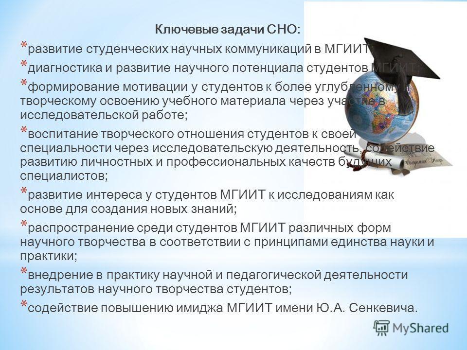 Ключевые задачи СНО: * развитие студенческих научных коммуникаций в МГИИТ; * диагностика и развитие научного потенциала студентов МГИИТ; * формирование мотивации у студентов к более углубленному и творческому освоению учебного материала через участие