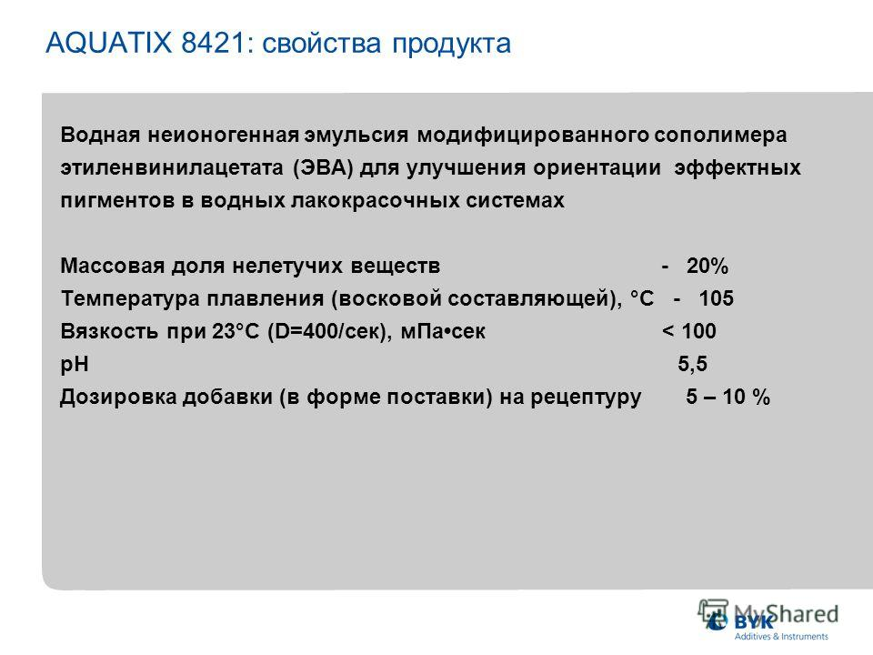 AQUATIX 8421: свойства продукта Водная неионогенная эмульсия модифицированного сополимера этиленвинилацетата (ЭВА) для улучшения ориентации эффектных пигментов в водных лакокрасочных системах Массовая доля нелетучих веществ - 20% Температура плавлени