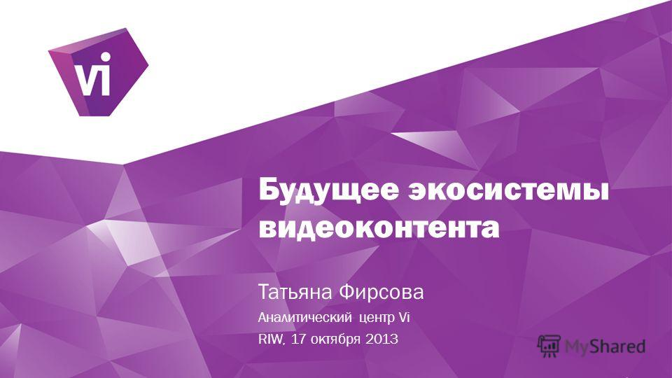 Будущее экосистемы видеоконтента Татьяна Фирсова Аналитический центр Vi RIW, 17 октября 2013