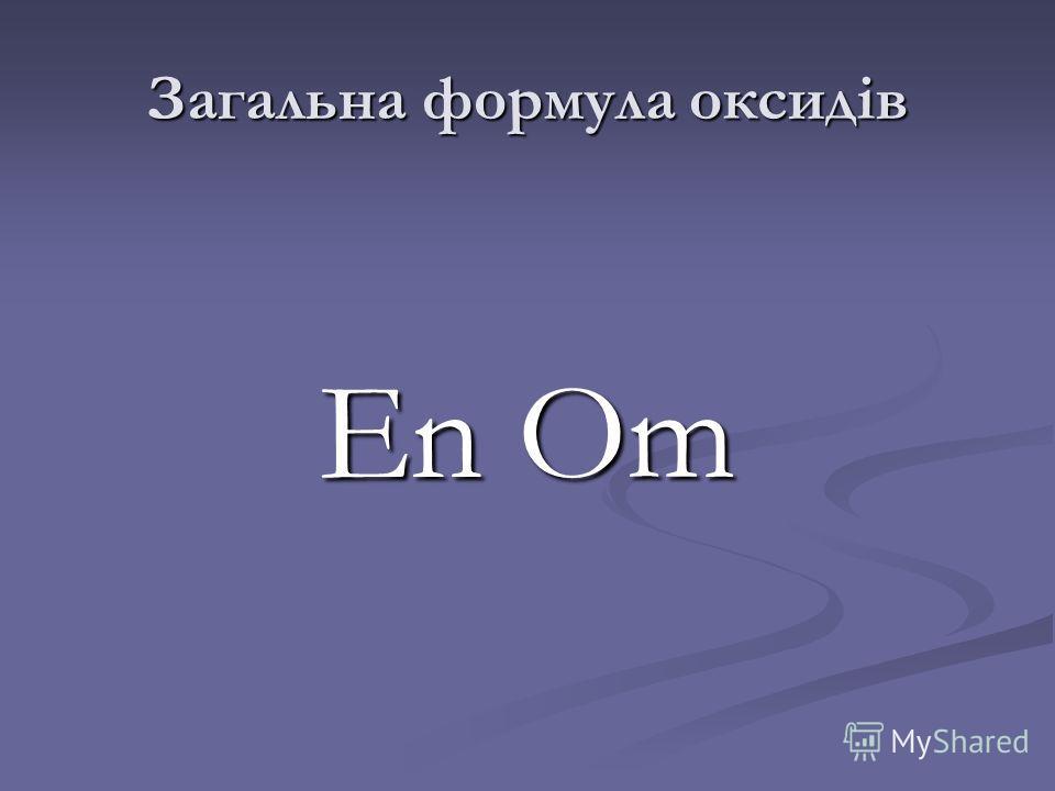 Загальна формула оксидів Еn ОmЕn ОmЕn ОmЕn Оm