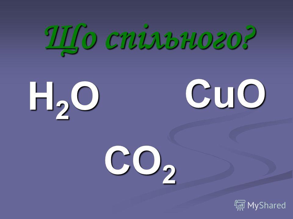 Н2ОН2ОН2ОН2О CO 2 CuO Що спільного?