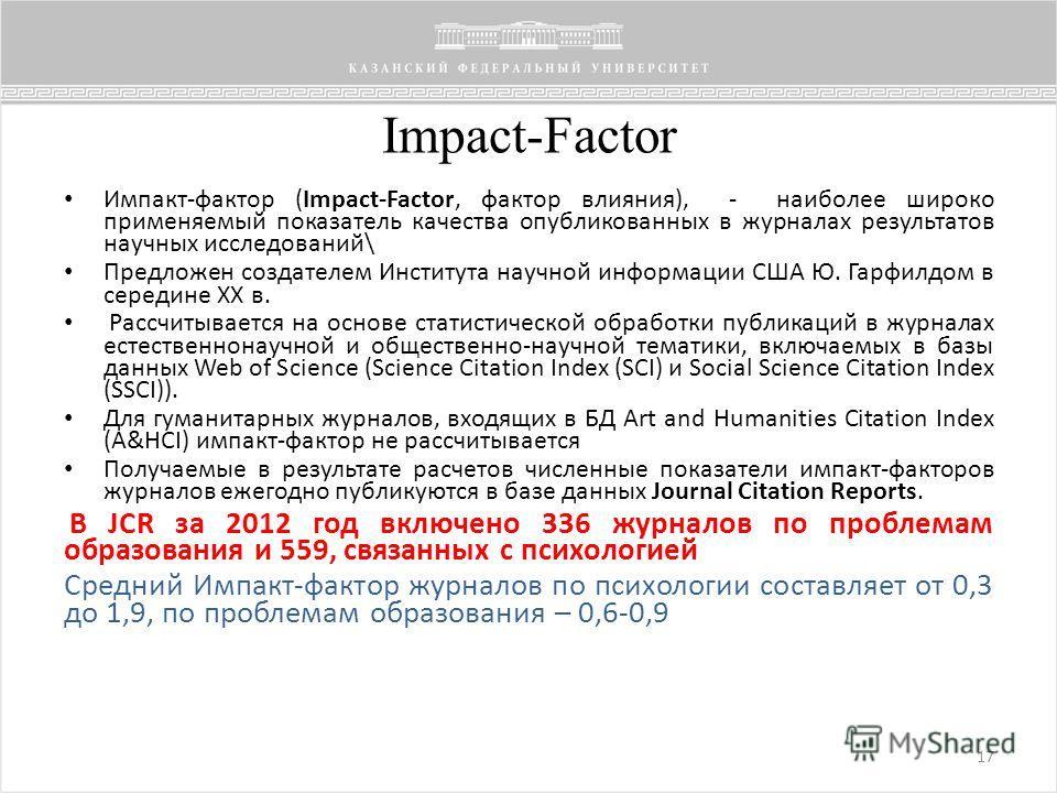 Impact-Factor 17 Импакт-фактор (Impact-Factor, фактор влияния), - наиболее широко применяемый показатель качества опубликованных в журналах результатов научных исследований\ Предложен создателем Института научной информации США Ю. Гарфилдом в середин