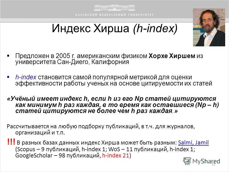 Индекс Хирша (h-index) 21 Предложен в 2005 г. американским физиком Хорхе Хиршем из университета Сан-Диего, Калифорния h-index становится самой популярной метрикой для оценки эффективности работы ученых на основе цитируемости их статей «Учёный имеет и