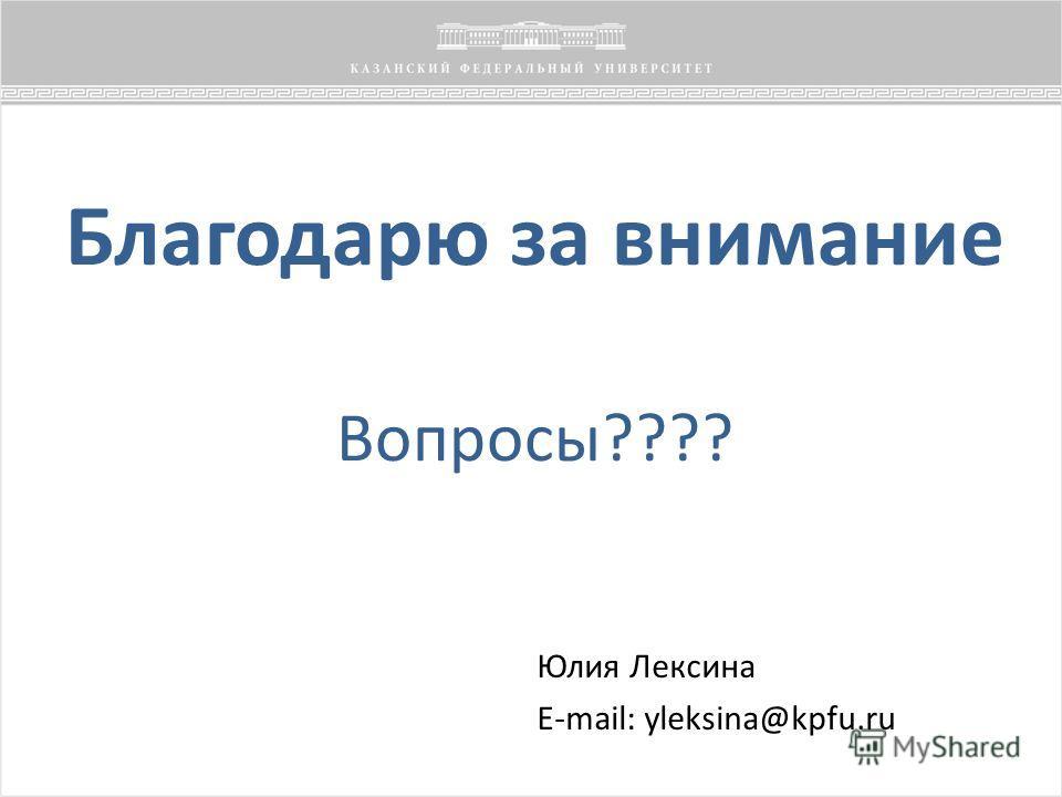 Благодарю за внимание Вопросы???? Юлия Лексина E-mail: yleksina@kpfu.ru