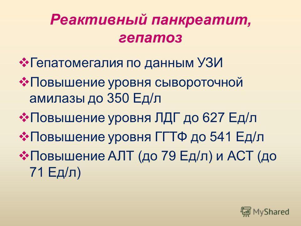 Реактивный панкреатит, гепатоз Гепатомегалия по данным УЗИ Повышение уровня сывороточной амилазы до 350 Ед/л Повышение уровня ЛДГ до 627 Ед/л Повышение уровня ГГТФ до 541 Ед/л Повышение АЛТ (до 79 Ед/л) и АСТ (до 71 Ед/л)