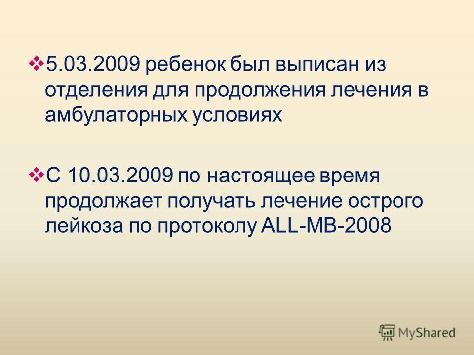 5.03.2009 ребенок был выписан из отделения для продолжения лечения в амбулаторных условиях С 10.03.2009 по настоящее время продолжает получать лечение острого лейкоза по протоколу ALL-MB-2008