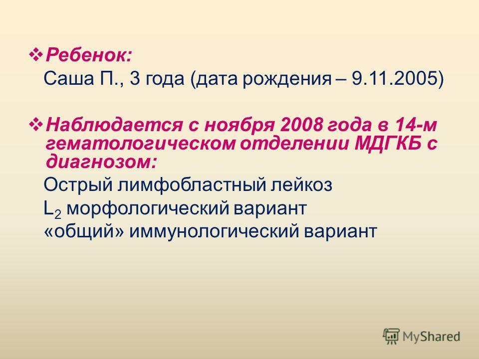 Ребенок: Саша П., 3 года (дата рождения – 9.11.2005) Наблюдается с ноября 2008 года в 14-м гематологическом отделении МДГКБ с диагнозом: Острый лимфобластный лейкоз L 2 морфологический вариант «общий» иммунологический вариант