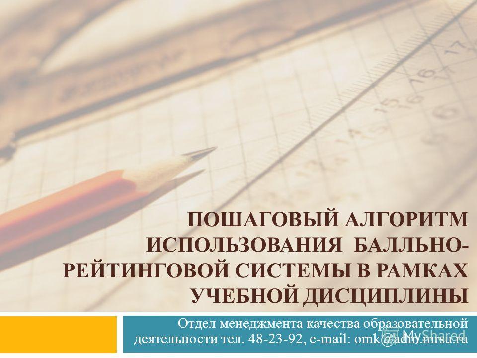 Отдел менеджмента качества образовательной деятельности тел. 48-23-92, e-mail: omk@adm.mrsu.ru ПОШАГОВЫЙ АЛГОРИТМ ИСПОЛЬЗОВАНИЯ БАЛЛЬНО- РЕЙТИНГОВОЙ СИСТЕМЫ В РАМКАХ УЧЕБНОЙ ДИСЦИПЛИНЫ