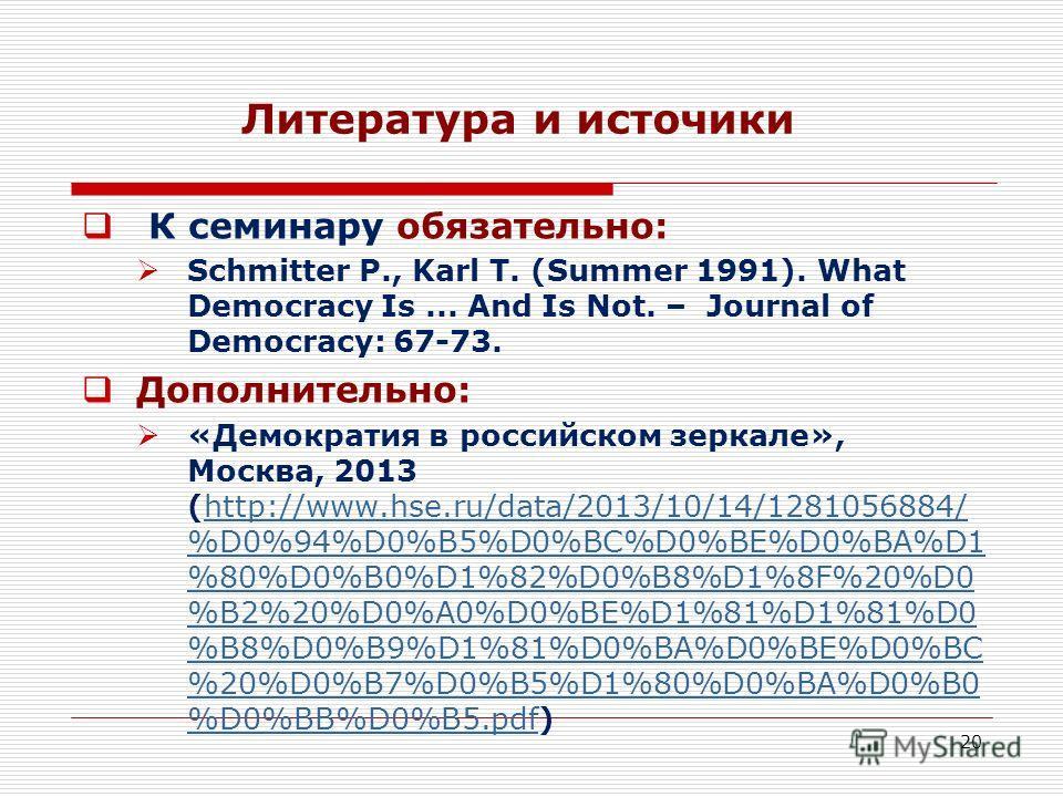 20 Литература и источики К семинару обязательно: Schmitter P., Karl T. (Summer 1991). What Democracy Is... And Is Not. – Journal of Democracy: 67-73. Дополнительно: «Демократия в российском зеркале», Москва, 2013 (http://www.hse.ru/data/2013/10/14/12