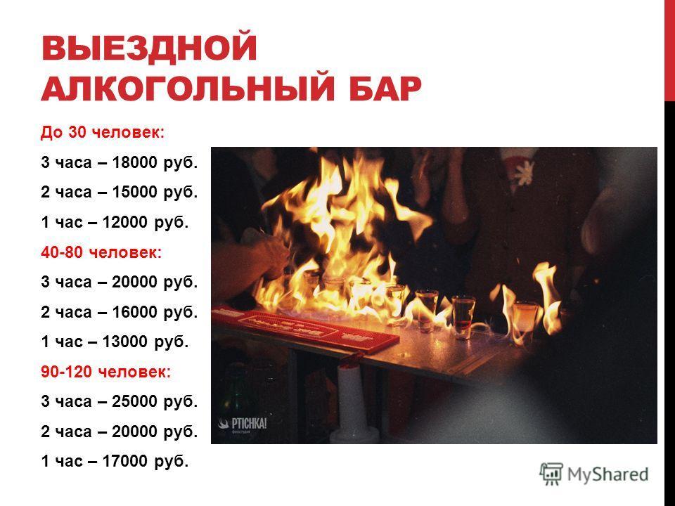 До 30 человек: 3 часа – 18000 руб. 2 часа – 15000 руб. 1 час – 12000 руб. 40-80 человек: 3 часа – 20000 руб. 2 часа – 16000 руб. 1 час – 13000 руб. 90-120 человек: 3 часа – 25000 руб. 2 часа – 20000 руб. 1 час – 17000 руб. ВЫЕЗДНОЙ АЛКОГОЛЬНЫЙ БАР