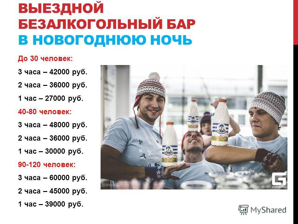 До 30 человек: 3 часа – 42000 руб. 2 часа – 36000 руб. 1 час – 27000 руб. 40-80 человек: 3 часа – 48000 руб. 2 часа – 36000 руб. 1 час – 30000 руб. 90-120 человек: 3 часа – 60000 руб. 2 часа – 45000 руб. 1 час – 39000 руб. ВЫЕЗДНОЙ БЕЗАЛКОГОЛЬНЫЙ БАР