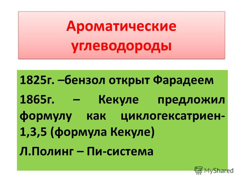 Ароматические углеводороды 1825г. –бензол открыт Фарадеем 1865г. – Кекуле предложил формулу как циклогексатриен- 1,3,5 (формула Кекуле) Л.Полинг – Пи-система