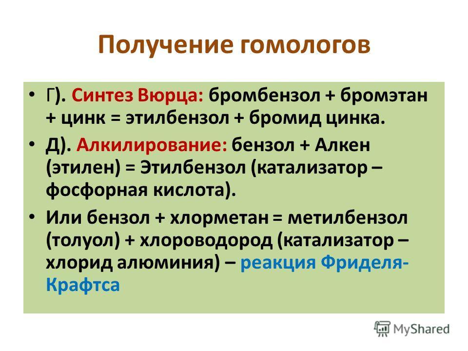 Получение гомологов Г). Синтез Вюрца: бромбензол + бромэтан + цинк = этилбензол + бромид цинка. Д). Алкилирование: бензол + Алкен (этилен) = Этилбензол (катализатор – фосфорная кислота). Или бензол + хлорметан = метилбензол (толуол) + хлороводород (к