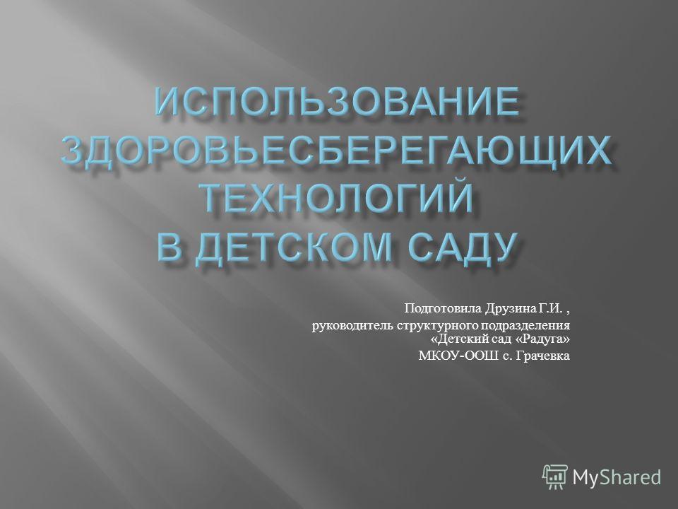 Подготовила Друзина Г. И., руководитель структурного подразделения « Детский сад « Радуга » МКОУ - ООШ с. Грачевка