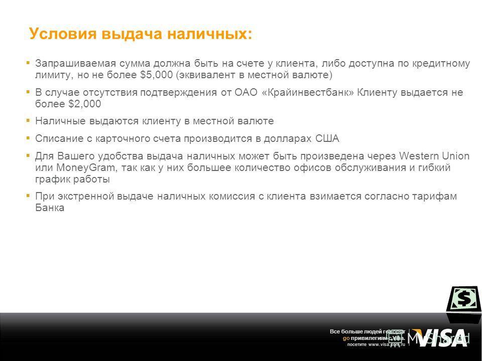 Все больше людей говорят go привилегиям с Visa. посетите www.visa.com.ru Условия выдача наличных: Запрашиваемая сумма должна быть на счете у клиента, либо доступна по кредитному лимиту, но не более $5,000 (эквивалент в местной валюте) В случае отсутс