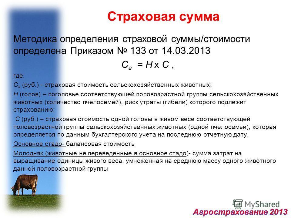 Страховая сумма Методика определения страховой суммы/стоимости определена Приказом 133 от 14.03.2013 C a = H x C, где: C a (руб.) - страховая стоимость сельскохозяйственных животных; H (голов) – поголовье соответствующей половозрастной группы сельско