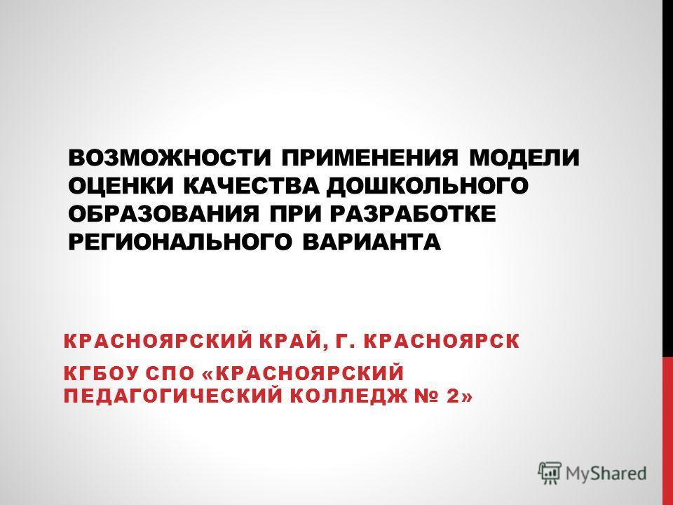 ВОЗМОЖНОСТИ ПРИМЕНЕНИЯ МОДЕЛИ ОЦЕНКИ КАЧЕСТВА ДОШКОЛЬНОГО ОБРАЗОВАНИЯ ПРИ РАЗРАБОТКЕ РЕГИОНАЛЬНОГО ВАРИАНТА КРАСНОЯРСКИЙ КРАЙ, Г. КРАСНОЯРСК КГБОУ СПО «КРАСНОЯРСКИЙ ПЕДАГОГИЧЕСКИЙ КОЛЛЕДЖ 2»