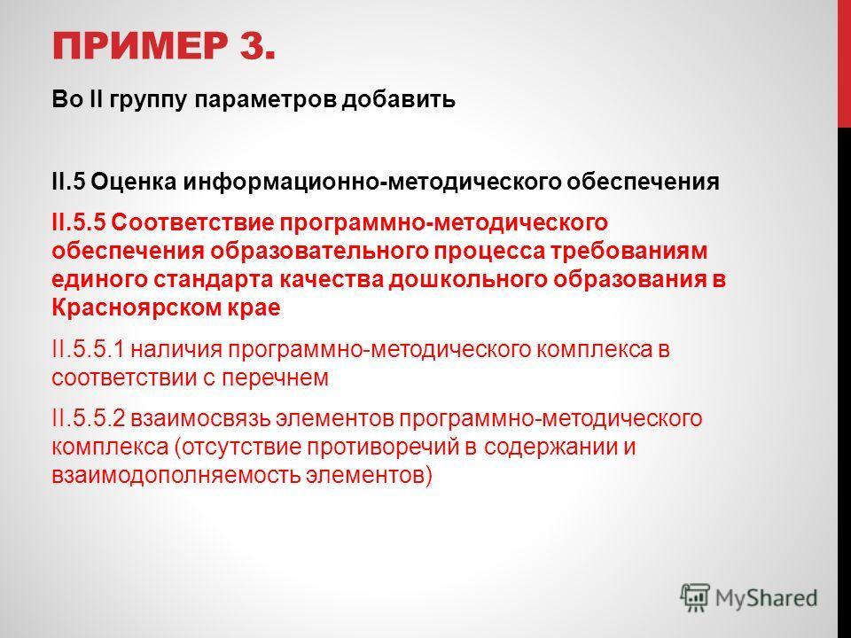 ПРИМЕР 3. Во II группу параметров добавить II.5 Оценка информационно-методического обеспечения II.5.5 Соответствие программно-методического обеспечения образовательного процесса требованиям единого стандарта качества дошкольного образования в Красноя